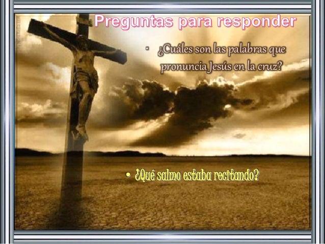• ¿Cuáles son las palabras que  pronuncia Jesús en la cruz?  • ¿Qué salmo estaba recitando?