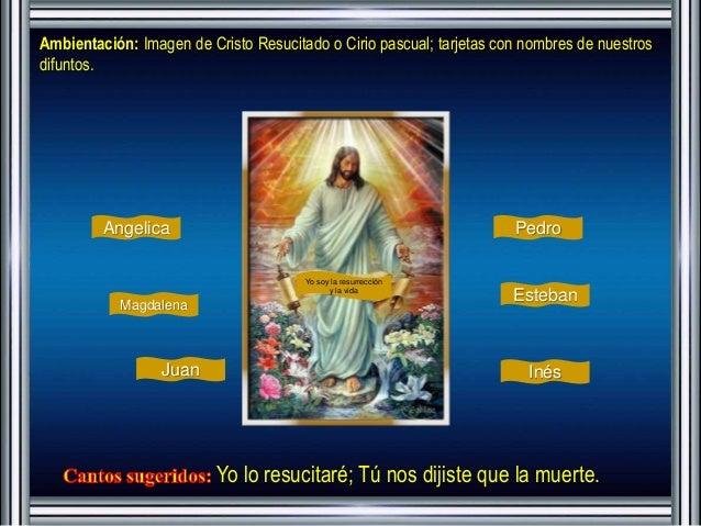 Ambientación: Imagen de Cristo Resucitado o Cirio pascual; tarjetas con nombres de nuestros  difuntos.  Yo soy la resurrec...