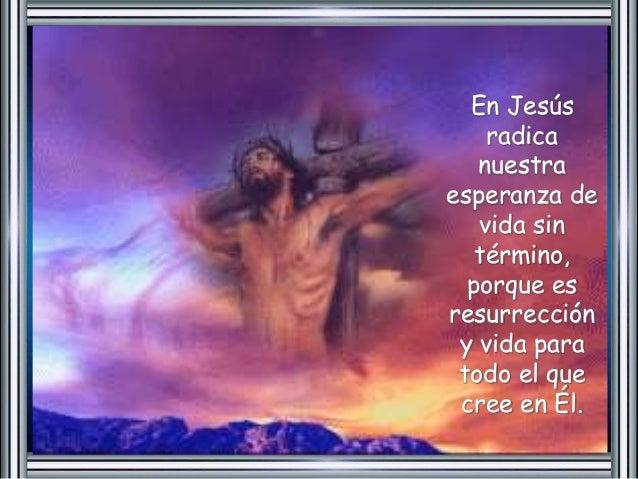 En Jesús  radica  nuestra  esperanza de  vida sin  término,  porque es  resurrección  y vida para  todo el que  cree en Él...