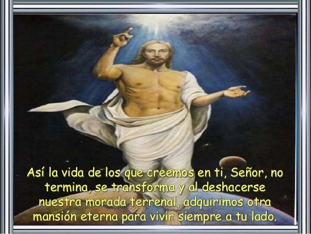 Así la vida de los que creemos en ti, Señor, no  termina, se transforma y al deshacerse  nuestra morada terrenal, adquirim...