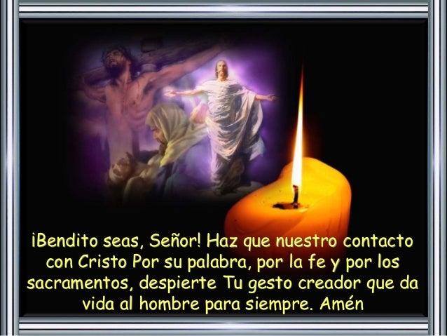 ¡Bendito seas, Señor! Haz que nuestro contacto  con Cristo Por su palabra, por la fe y por los  sacramentos, despierte Tu ...