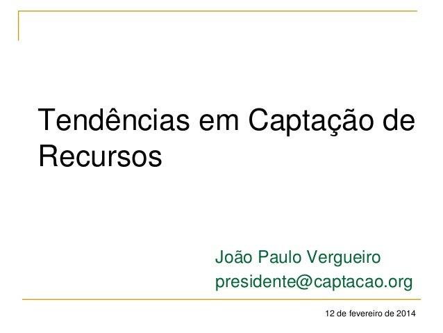 Tendências em Captação de Recursos  João Paulo Vergueiro presidente@captacao.org 12 de fevereiro de 2014