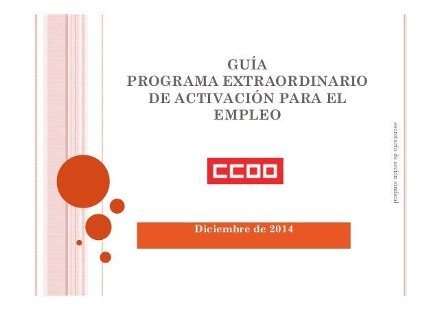GUÍA PROGRAMA EXTRAORDINARIO DE ACTIVACIÓN PARA EL EMPLEO Diciembre de 2014 secretaríadeacciónsindical