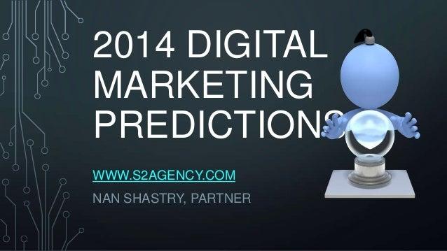 2014 DIGITAL MARKETING PREDICTIONS WWW.S2AGENCY.COM NAN SHASTRY, PARTNER