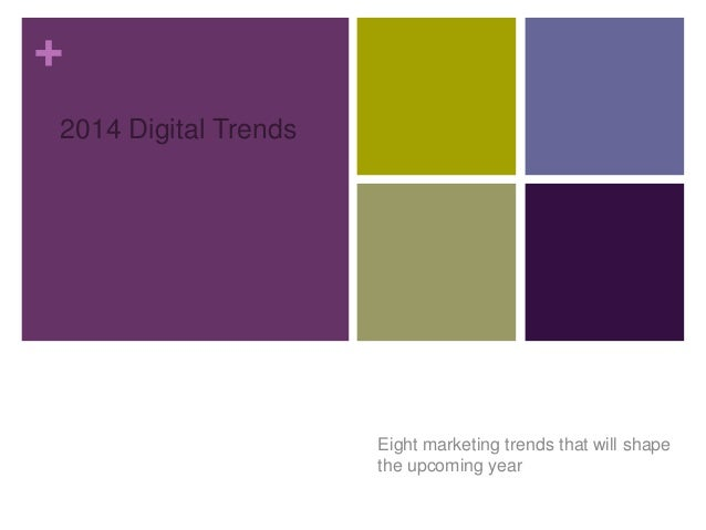 + 2014 Digital Trends  Eight marketing trends that will shape the upcoming year