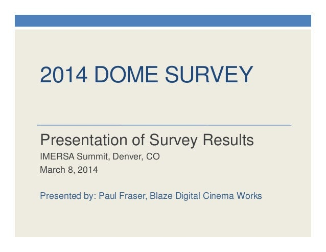 2014 DOME SURVEY Presentation of Survey Results IMERSA Summit, Denver, CO March 8, 2014 Presented by: Paul Fraser, Blaze D...