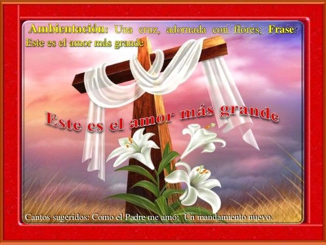 Ambientación: Una cruz, adornada con flores; Frase:  Este es el amor más grande  Cantos sugeridos: Como el Padre me amó; U...