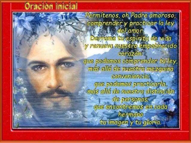 Permítenos, oh Padre amoroso,  comprender y practicar la ley  del amor.  Derrama tu espíritu de vida  y renueva nuestro em...