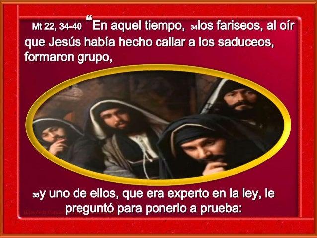 """Mt 22, 34-40 """"En aquel tiempo, 34los fariseos, al oír  que Jesús había hecho callar a los saduceos,  formaron grupo,  35y ..."""