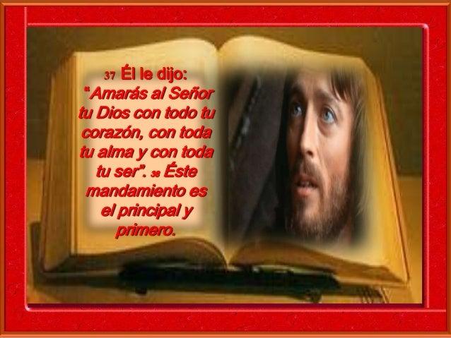 """37 Él le dijo:  """"Amarás al Señor  tu Dios con todo tu  corazón, con toda  tu alma y con toda  tu ser"""". 38 Éste  mandamient..."""