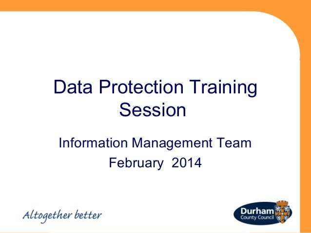 Data Protection Training Session Information Management Team February 2014