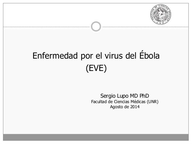 Enfermedad por el virus del Ébola (EVE) Sergio Lupo MD PhD Facultad de Ciencias Médicas (UNR) Agosto de 2014