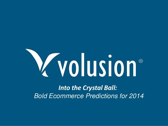 Into the Crystal Ball: Bold Ecommerce Predictions for 2014  Confidential and Proprietary Information