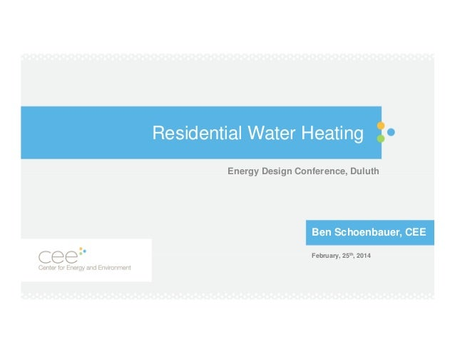 Residential Water Heating Energy Design Conference, Duluth  Ben Schoenbauer, CEE February, 25th, 2014