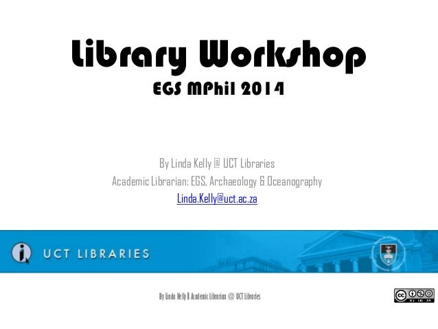 Library Workshop EGS MPhil 2014  By Linda Kelly @ UCT Libraries Academic Librarian: EGS, Archaeology & Oceanography Linda....