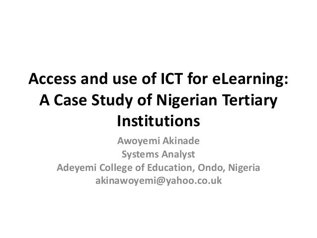 Access and use of ICT for eLearning: A Case Study of Nigerian Tertiary Institutions Awoyemi Akinade Systems Analyst Adeyem...