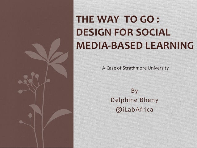 By Delphine Bheny @iLabAfrica THE WAY TO GO : DESIGN FOR SOCIAL MEDIA-BASED LEARNING A Case of Strathmore University