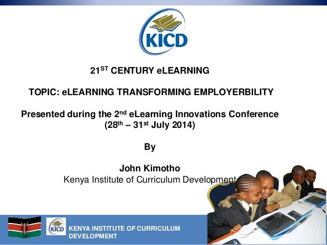 KENYA INSTITUTE OF CURRICULUM DEVELOPMENT 21ST CENTURY eLEARNING TOPIC: eLEARNING TRANSFORMING EMPLOYERBILITY Presented du...