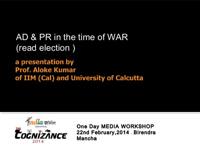 AD & PR in the time of WAR (read election ) One Day MEDIA WORKSHOP 22nd February,2014 . Birendra Mancha