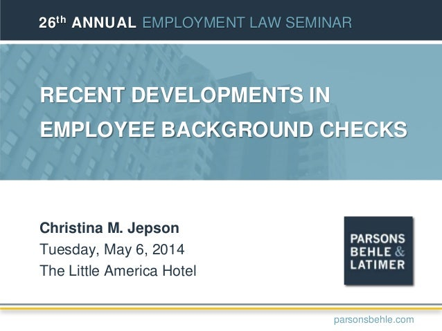 RECENT DEVELOPMENTS IN EMPLOYEE BACKGROUND CHECKS Christina M. Jepson Tuesday, May 6, 2014 The Little America Hotel 26th A...