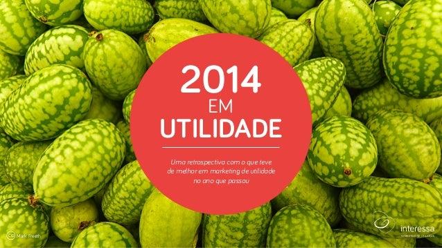 2014 EM UTILIDADE | 1MARKETING DE UTILIDADE 2014 EM UTILIDADE Uma retrospectiva com o que teve de melhor em marketing de u...