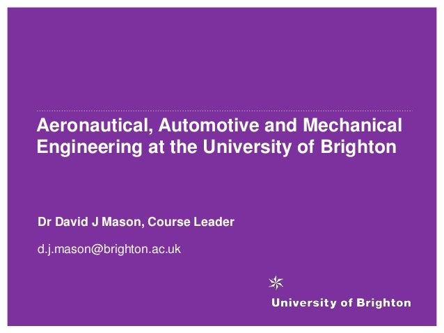 Aeronautical, Automotive and Mechanical Engineering at the University of Brighton Dr David J Mason, Course Leader d.j.maso...