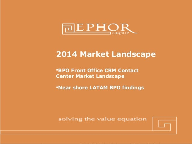 2014 Market Landscape BPO Front Office CRM Contact Center Market Landscape Near shore LATAM BPO findings  © 2012 Ephor G...