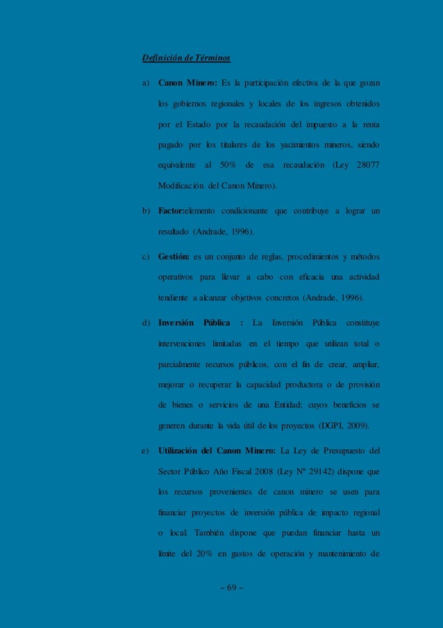 ~ 69 ~ Definición de Términos a) Canon Minero: Es la participación efectiva de la que gozan los gobiernos regionales y loc...