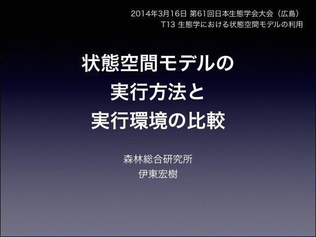 状態空間モデルの 実行方法と 実行環境の比較 森林総合研究所 伊東宏樹 2014年3月16日 第61回日本生態学会大会(広島) T13 生態学における状態空間モデルの利用