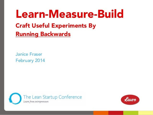 Learn-Measure-Build Craft Useful Experiments By Running Backwards Janice Fraser February 2014