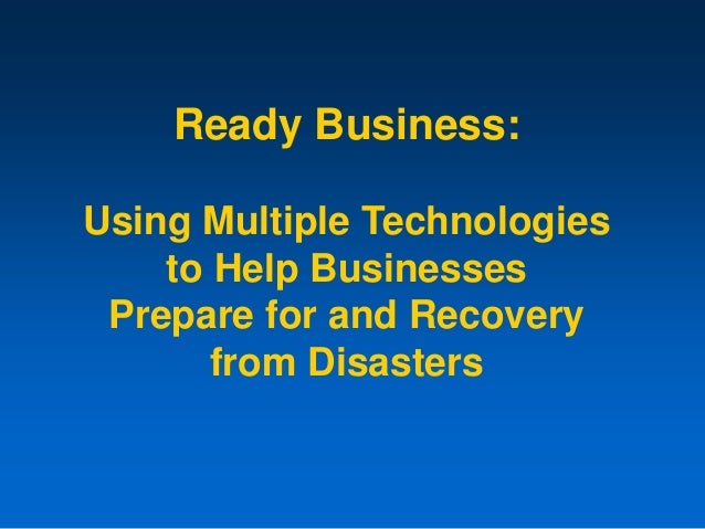 Ready Business: Using Multiple Technologies to Help Businesses Prepare for and Recovery from Disasters