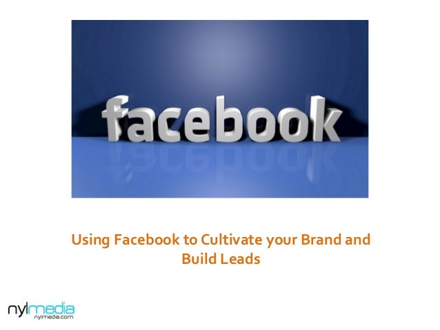 Using  Facebook  to  Cultivate  your  Brand  and   Build  Leads