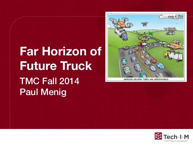 Confidential and Proprietary, © 2013, Tech-I-M, LLC Far Horizon of Future Truck TMC Fall 2014 Paul Menig
