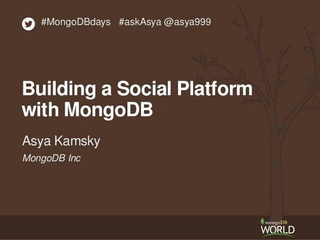 #MongoDBdays #askAsya @asya999  Building a Social Platform  with MongoDB  Asya Kamsky  MongoDB Inc