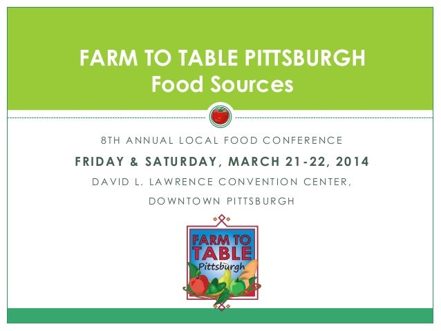 FARM TO TABLE PITTSBURGH Food Sources 8TH ANNUAL LOCAL FOOD CONFERENCE  FRIDAY & SATURDAY, MARCH 21 -22, 2014 DA VI D L. L...