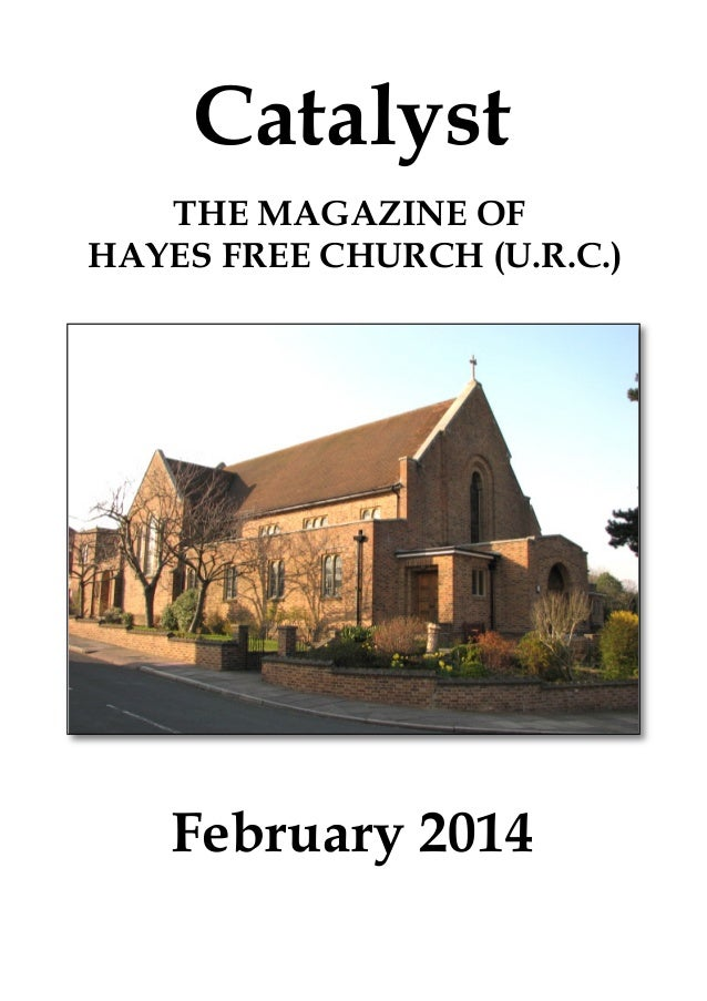 Catalyst THE MAGAZINE OF HAYES FREE CHURCH (U.R.C.)  February 2014