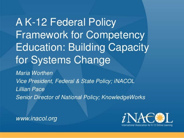 A K-12 Federal Policy Framework for Competency Education: Building Capacity for Systems Change Maria Worthen Vice Presiden...