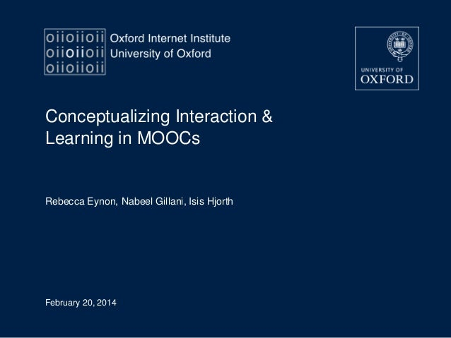Conceptualizing Interaction & Learning in MOOCs  Rebecca Eynon, Nabeel Gillani, Isis Hjorth  February 20, 2014