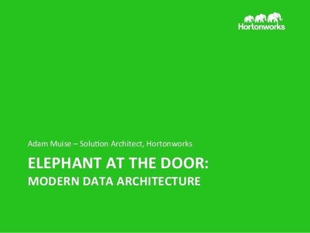 Adam  Muise  –  Solu/on  Architect,  Hortonworks    ELEPHANT  AT  THE  DOOR:   MODERN  DATA  ARCHI...