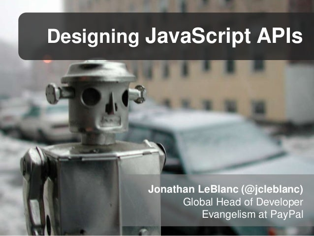 Designing JavaScript APIs  Jonathan LeBlanc (@jcleblanc) Global Head of Developer Evangelism at PayPal