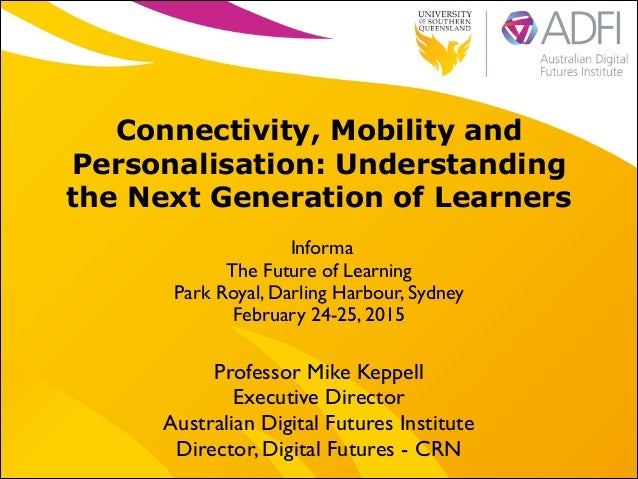!  Connectivity, Mobility and Personalisation: Understanding the Next Generation of Learners Informa	  The Future of Learn...
