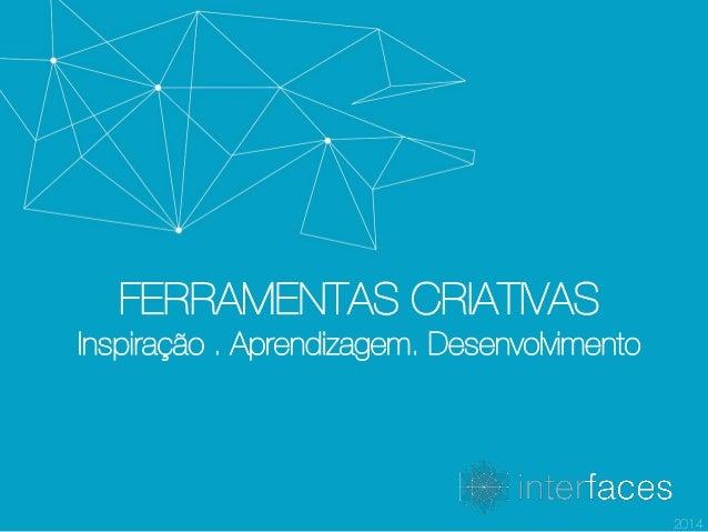 FERRAMENTAS CRIATIVAS Inspiração . Aprendizagem. Desenvolvimento 2014