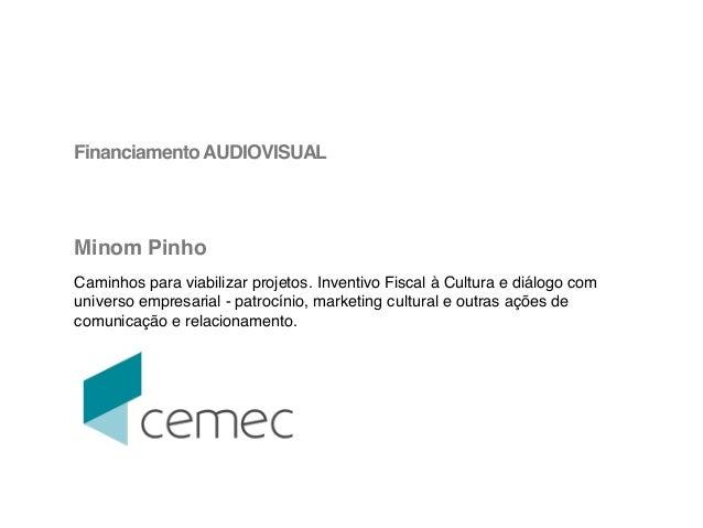 ! FinanciamentoAUDIOVISUAL! ! ! ! Minom Pinho! ! Caminhos para viabilizar projetos. Inventivo Fiscal à Cultura e diálogo c...