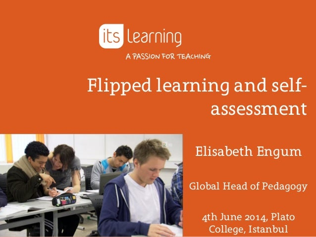 Flipped learning and self- assessment Elisabeth Engum Global Head of Pedagogy 4th June 2014, Plato College, Istanbul