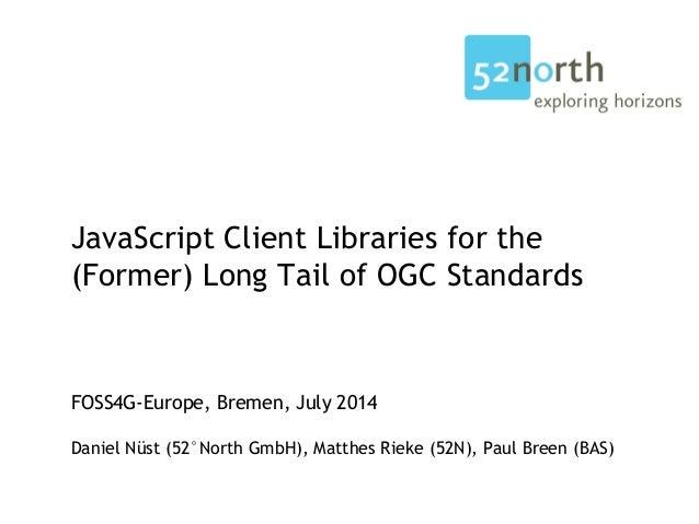 JavaScript Client Libraries for the (Former) Long Tail of OGC Standards FOSS4G-Europe, Bremen, July 2014 Daniel Nüst (52°N...