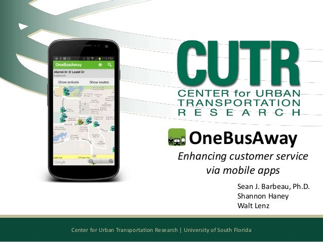 Center for Urban Transportation Research   University of South Florida OneBusAway Enhancing customer service via mobile ap...