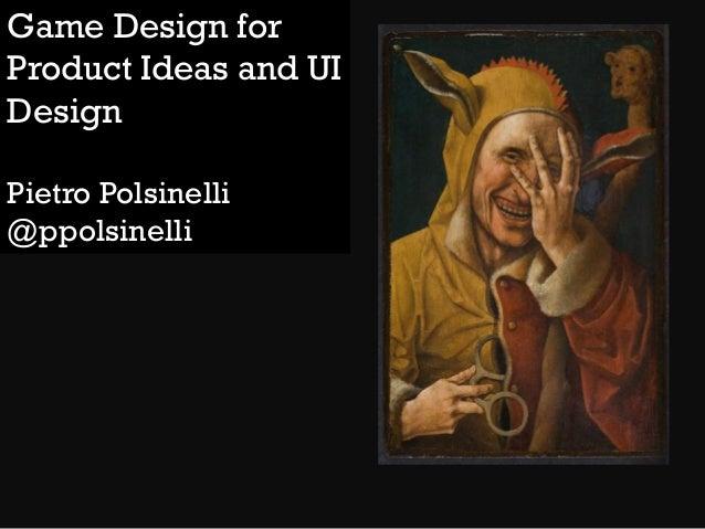 Game Design for Product Ideas and UI Design Pietro Polsinelli @ppolsinelli