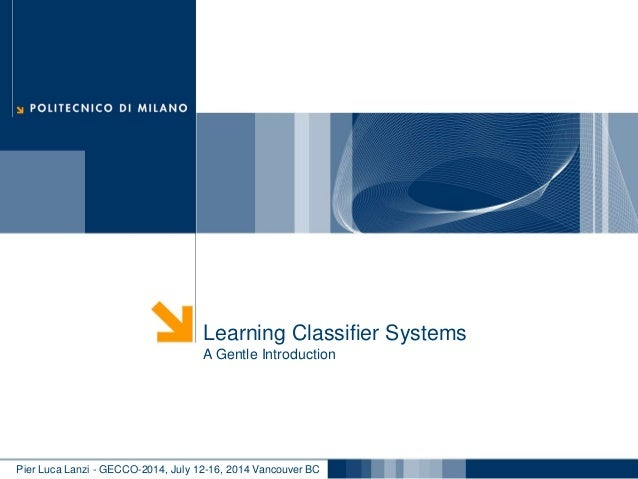 Pier Luca Lanzi - GECCO-2014, July 12-16, 2014 Vancouver BC Learning Classifier Systems A Gentle Introduction