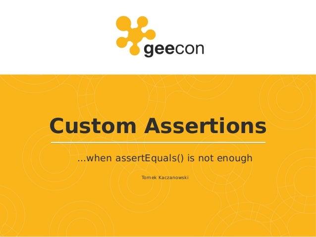 Custom Assertions ...when assertEquals() is not enough Tomek Kaczanowski