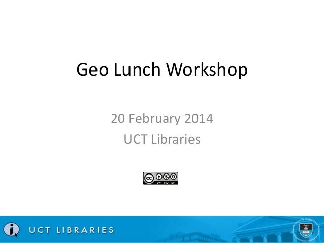 Geo Lunch Workshop 20 February 2014 UCT Libraries